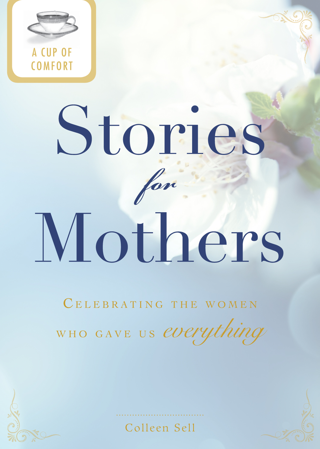 A Cup of Comfort Stories for Mothers: Celebrating the women who gave us everything