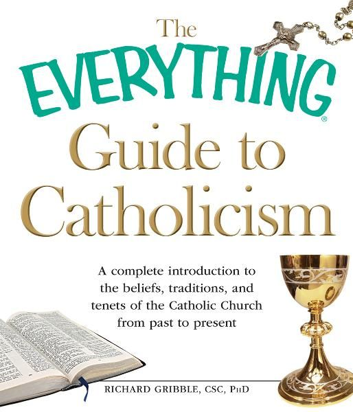The Everything Guide to Catholicism: A complete introduction to the beliefs,  traditions,  and tenets of the Catholic Church from past to present