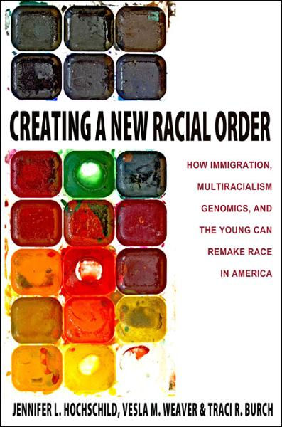 Creating a New Racial Order How Immigration,  Multiracialism,  Genomics,  and the Young Can Remake Race in America