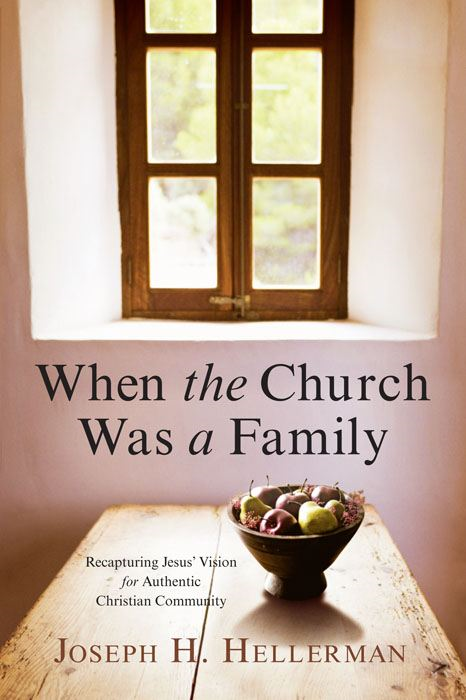 When the Church Was a Family: Recapturing Jesus' Vision for Authentic Christian Community By: Joseph H. Hellerman