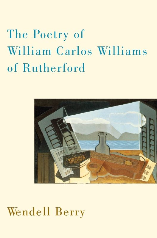 The Poetry of William Carlos Williams of Rutherford By: Wendell Berry