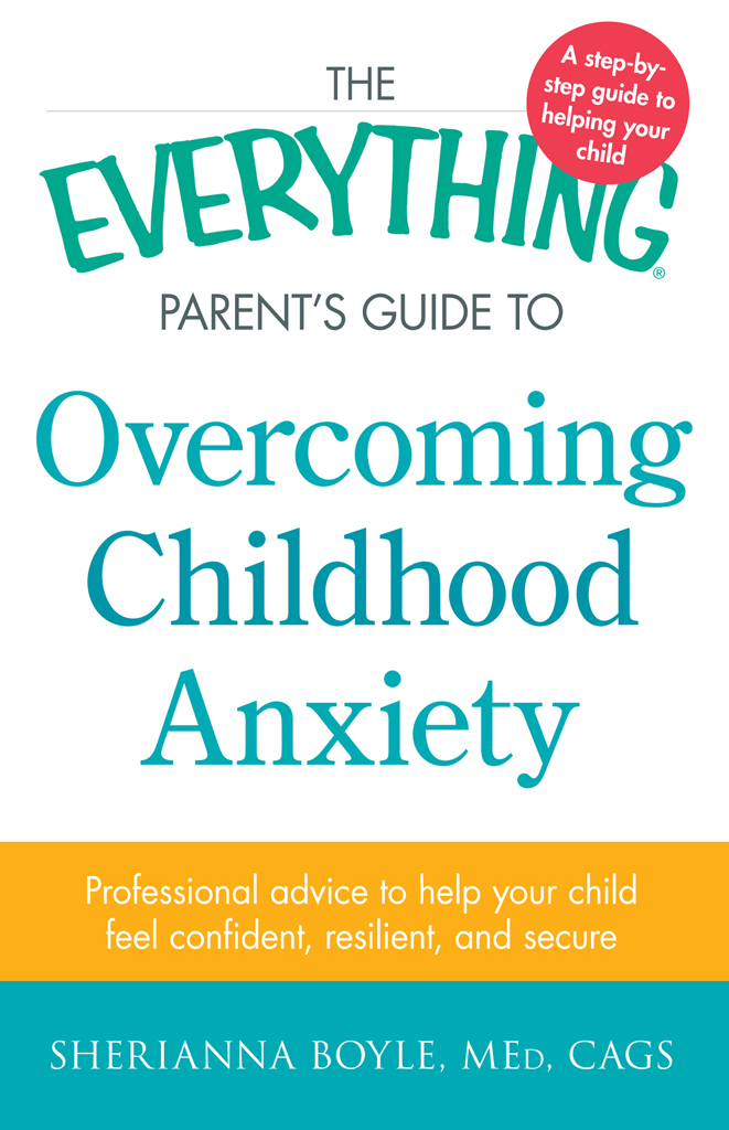 The Everything Parent's Guide to Overcoming Childhood Anxiety Professional Advice to Help Your Child Feel Confident,  Resilient,  and Secure