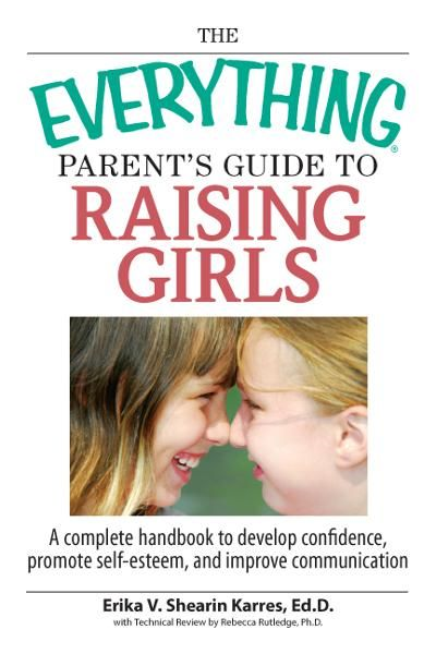 The Everything Parent's Guide To Raising Girls: A Complete Handbook to Develop Confidence,  Promote Self-Esteem and Improve Communication