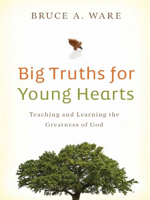 Big Truths for Young Hearts: Teaching and Learning the Greatness of God By: Bruce A. Ware