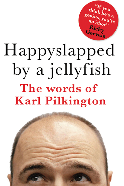 Happyslapped by a Jellyfish The words of Karl Pilkington