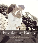 Envisioning Family: A photographer's guide to making meaningful portraits of the modern family