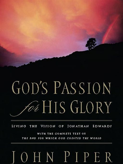 God's Passion for His Glory: Living the Vision of Jonathan Edwards (With the Complete Text of The End for Which God Created the World)