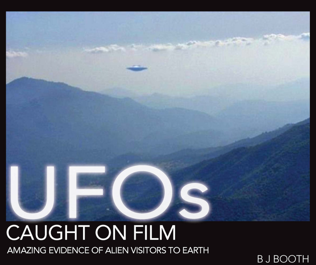 UFOs Caught on Film: Amazing Evidence of Alien Visitors to Earth By: B J Booth