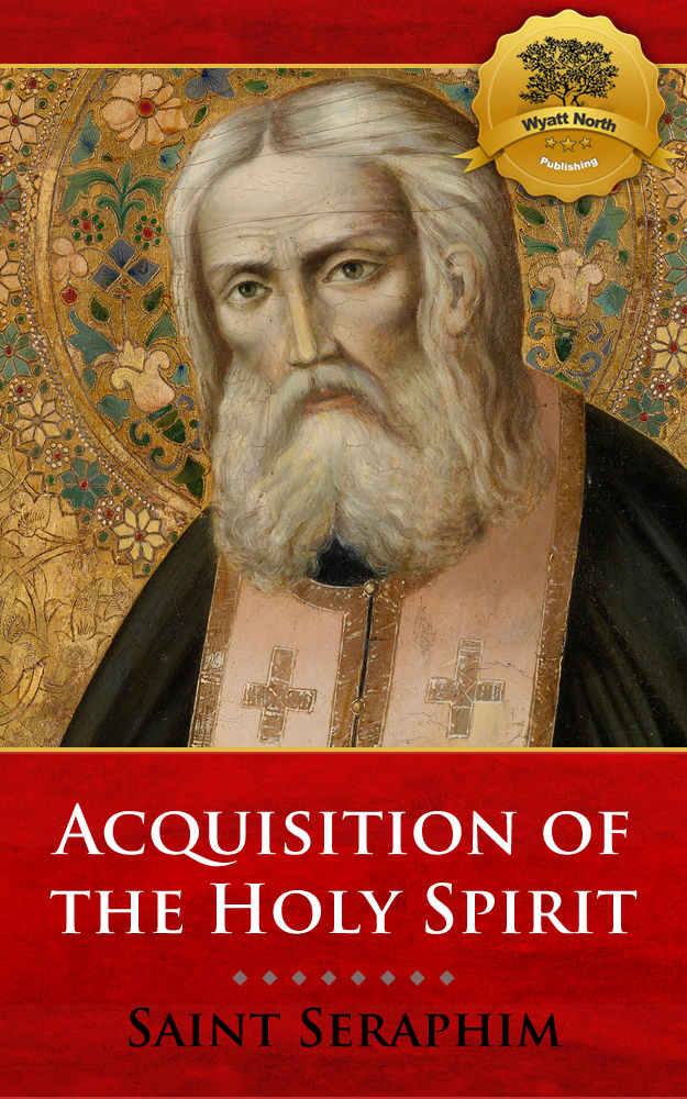 On Acquisition of the Holy Spirit By: St. Seraphim of Sarov, Wyatt North