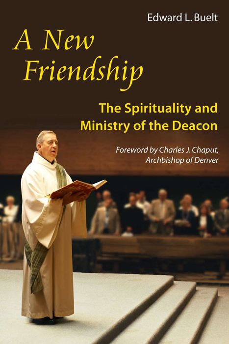 A New Friendship: The Spirituality and Ministry of the Deacon By: Monsignor Edward Buelt