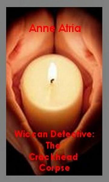 Wiccan Detective: the Crackhead Corpse By: Anne Atria