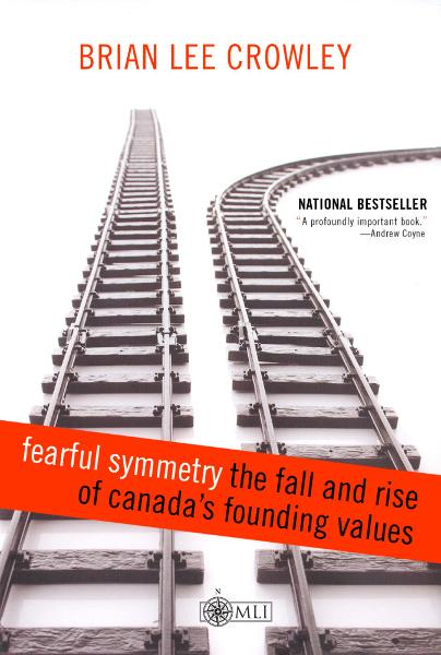 Fearful Symmetry - the Fall and Rise of Canada's Founding Values By: Brian Lee Crowley
