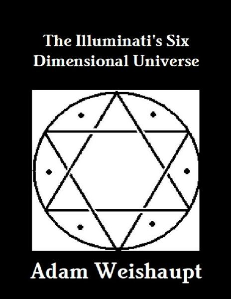The Illuminati's Six Dimensional Universe By: Adam Weishaupt