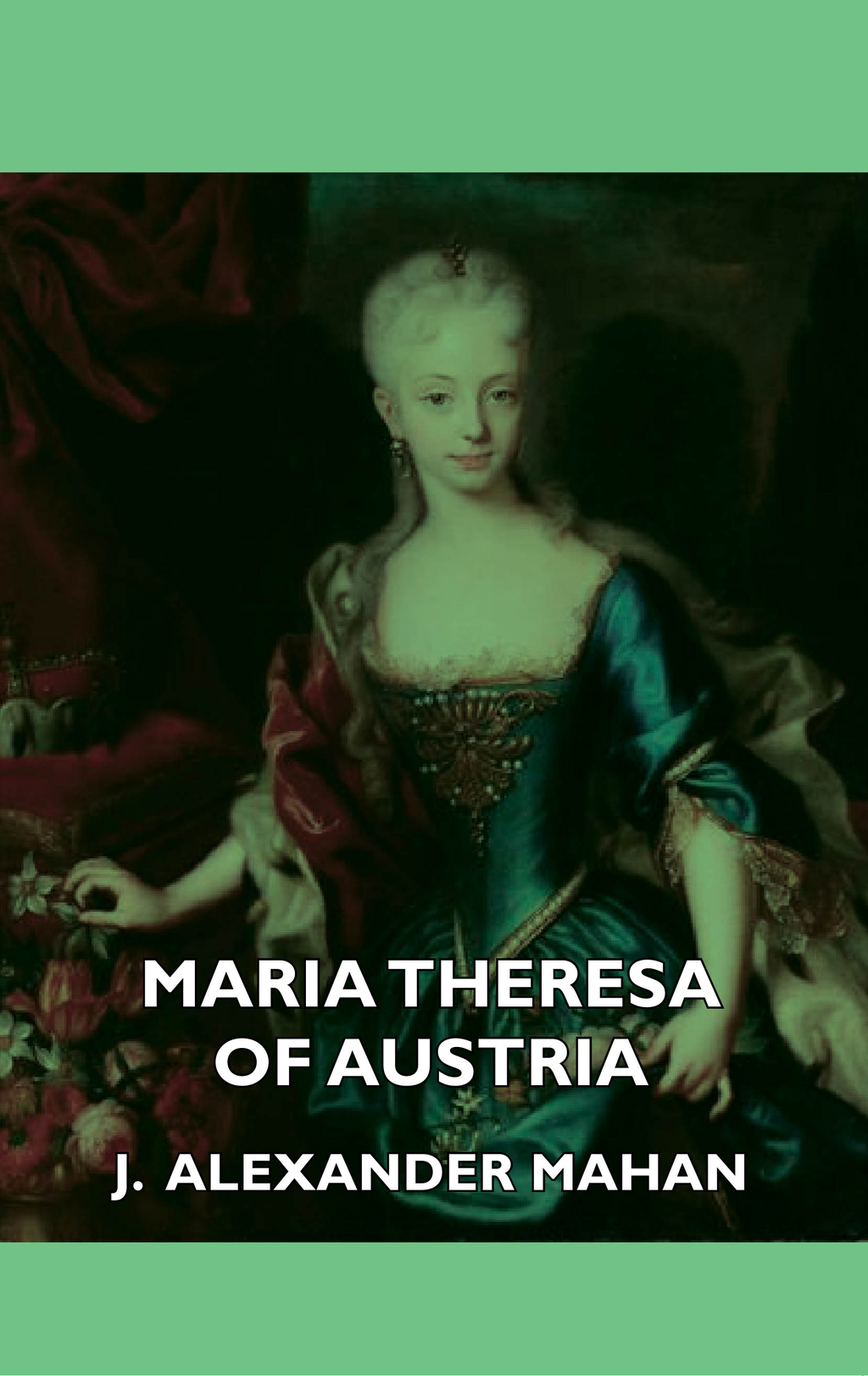 Maria Theresa Of Austria By: Alexander J. Mahan