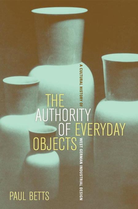 The Authority of Everyday Objects: A Cultural History of West German Industrial Design By: Betts, Paul