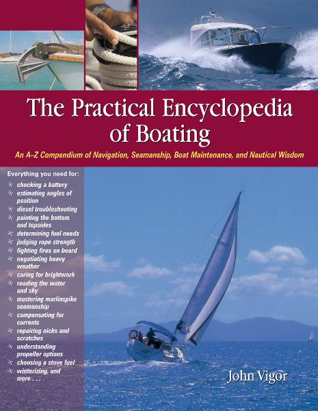 The Practical Encyclopedia of Boating : An A-Z Compendium of Navigation, Seamanship, Boat Maintenance, and Nautical Wisdom: An A-Z Compendium of Navigation, Seamanship, Boat Maintenance, and Nautical Wisdom By: John Vigor