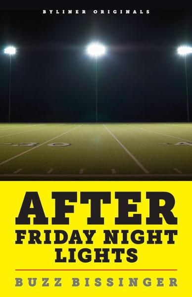 After Friday Night Lights: When the Games Ended, Real Life Began. An Unlikely Love Story. By: Buzz Bissinger