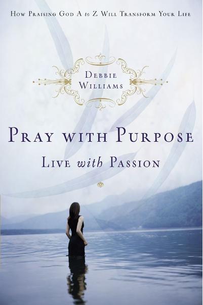 Pray with Purpose, Live with Passion By: Debbie Williams