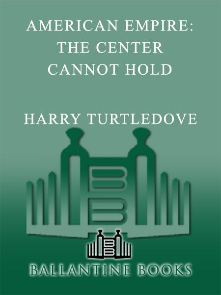 The Center Cannot Hold (American Empire, Book Two) By: Harry Turtledove