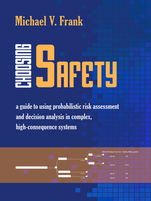 """Choosing Safety """"A Guide to Using Probabilistic Risk Assessment and Decision Analysis in Complex,  High-Consequence Systems"""""""