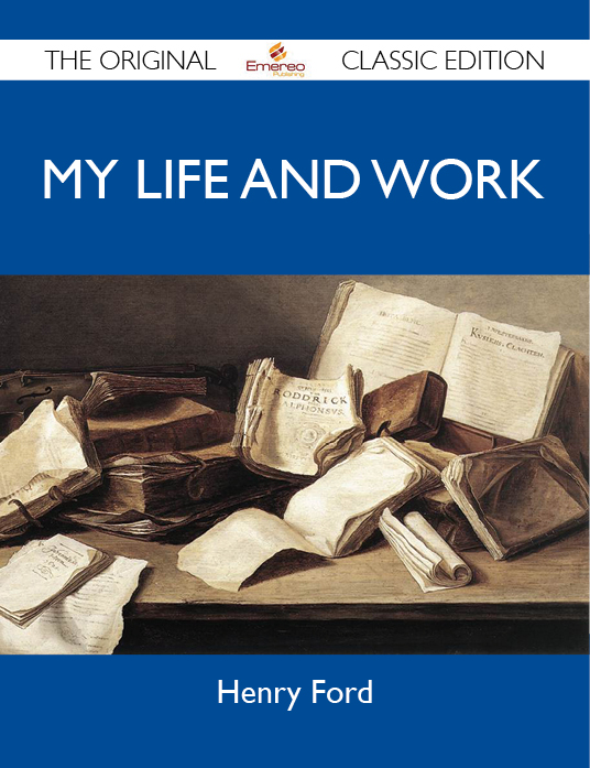My Life and Work - The Original Classic Edition By: Ford Henry