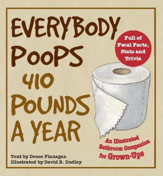 Everybody Poops 410 Pounds a Year By: Deuce Flanagan,David R. Dudley