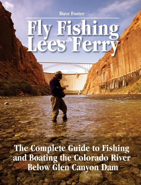 Fly Fishing Lees Ferry: The Complete Guide to Fishing and Boating the Colorado River Below Glen Canyon Dam By: Dave Foster
