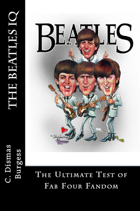 The Beatles IQ: The Ultimate Test of Fab Four Fandom By: C. Dismas Burgess