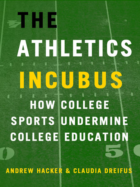 The Athletics Incubus: How College Sports Undermine College Education By: Andrew Hacker,Claudia Dreifus