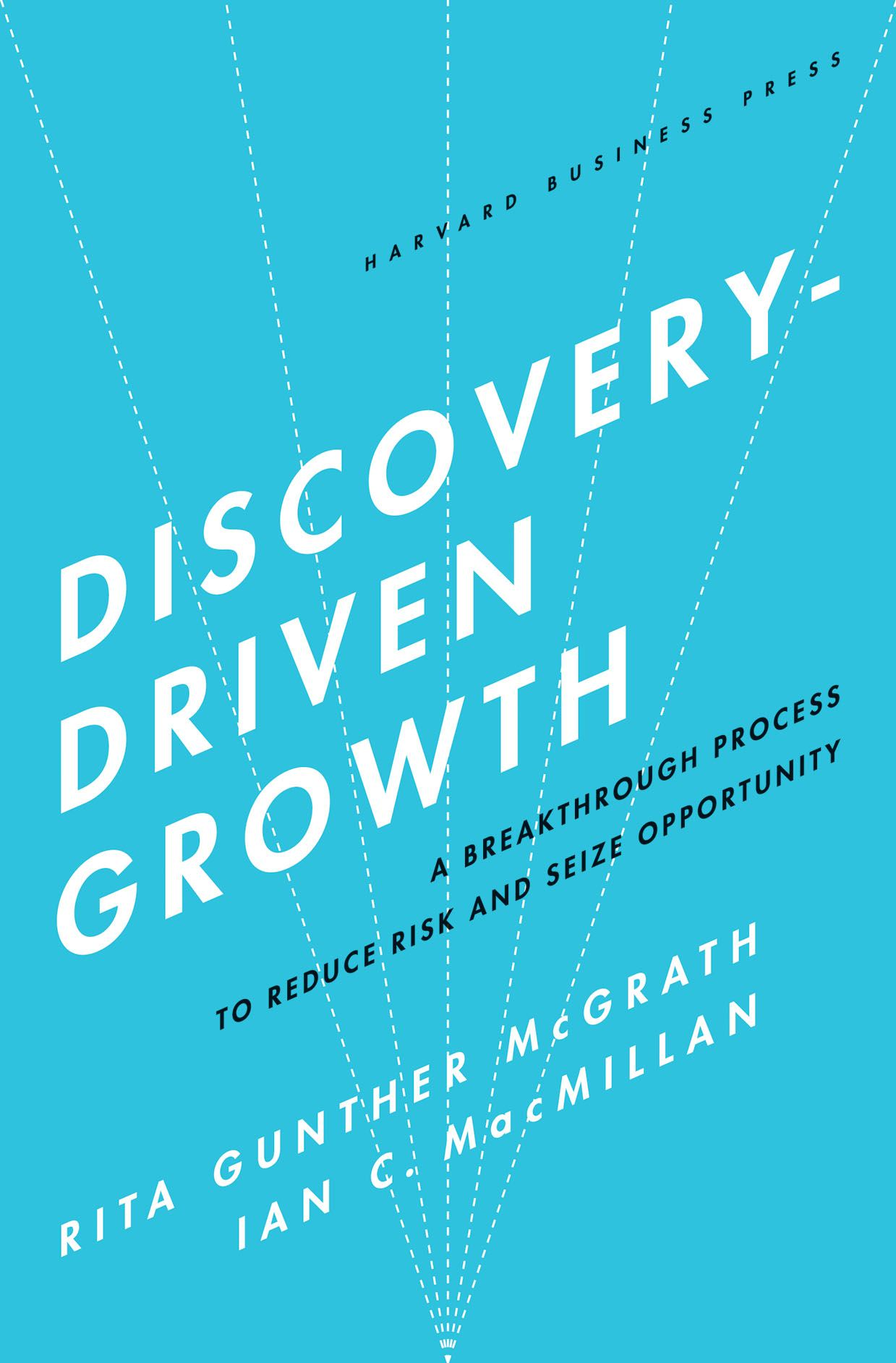 Discovery-Driven Growth By: Ian C. Macmillan,Rita Gunther McGrath