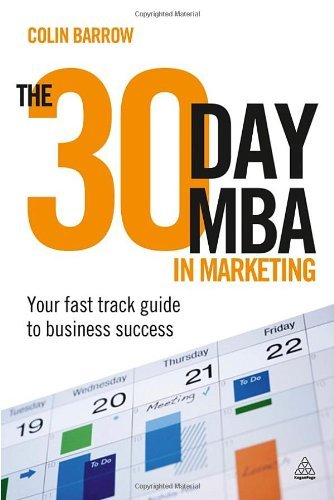 The 30 Day MBA in Marketing: Your Fast Track Guide to Business Success By: Colin Barrow