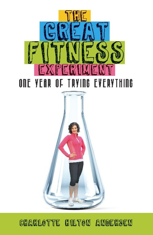 The Great Fitness Experiment: One Year of Trying Everything By: Charlotte Hilton Andersen