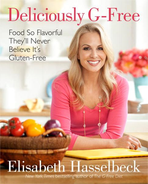 Deliciously G-Free: Food So Flavorful They'll Never Believe It's Gluten-Free By: Elisabeth Hasselbeck