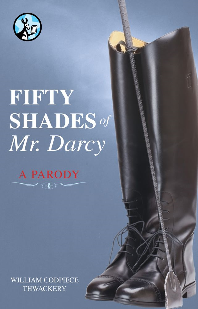 Fifty Shades of Mr. Darcy By: William Codpiece Thwackery
