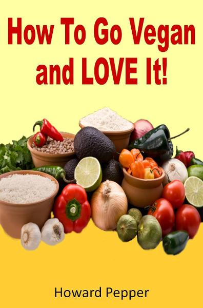 How To Go Vegan And Love It! By: Howard Pepper