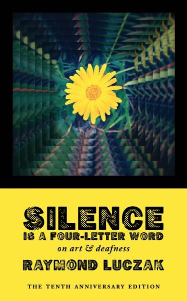 Silence Is a Four-Letter Word: On Art & Deafness (The Tenth Anniversary Edition)