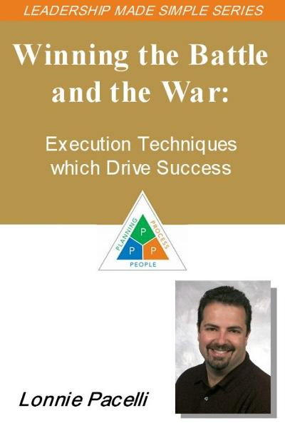 The Leadership Made Simple Series: Winning the Battle and the War - Execution Techniques which Drive Success By: Lonnie Pacelli