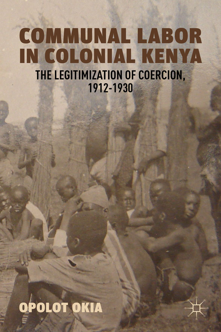 Communal Labor in Colonial Kenya The Legitimization of Coercion,  1912-1930