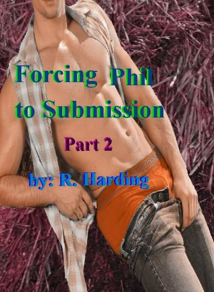 Forcing Phil Into Submission part 2 By: R Harding