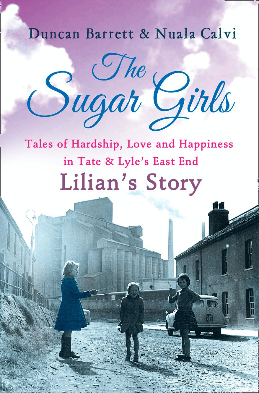 The Sugar Girls - Lilian's Story: Tales of Hardship, Love and Happiness in Tate & Lyle's East End By: Duncan Barrett,Nuala Calvi