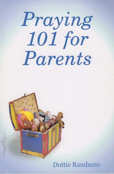 Praying 101 for Parents By: Dottie Randazzo