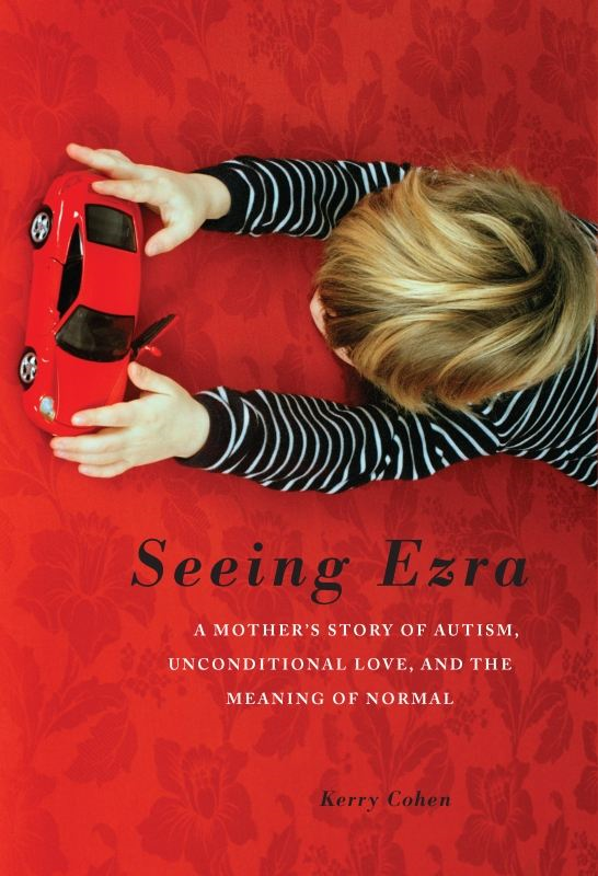 Seeing Ezra: A Mother's Story of Autism, Unconditional Love, and the Meaning of Normal By: Kerry Cohen