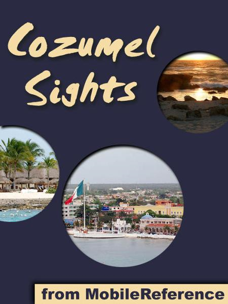 Cozumel Sights: a travel guide to the main attractions in Cozumel, Mexico (Mobi Sights) By: MobileReference