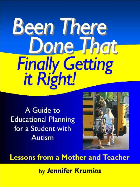 Been There. Done That. Finally Getting it Right! A Guide to Educational Planning for a Student with Autism By: Jennifer Krumins