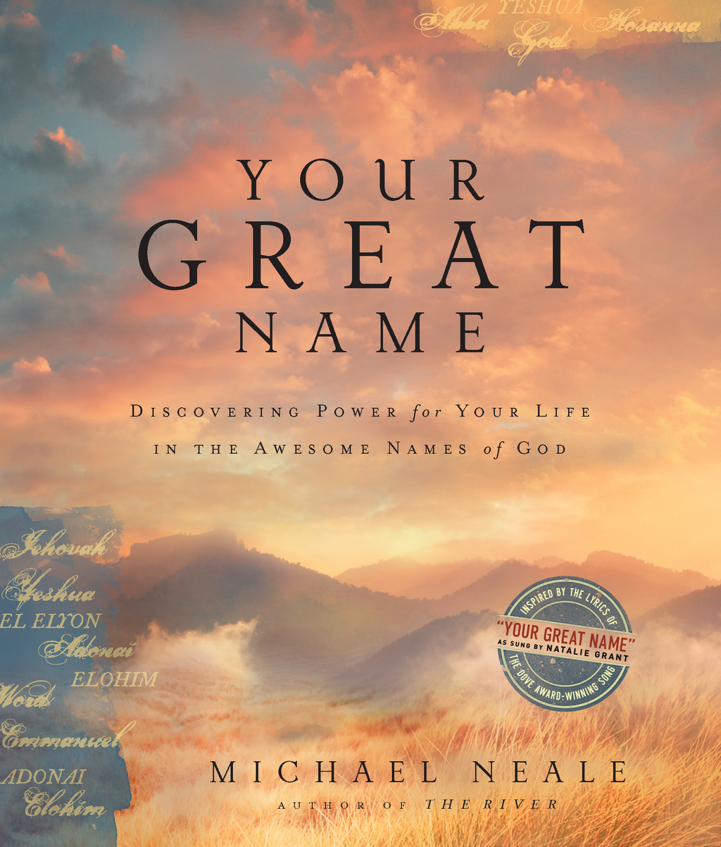 Your Great Name: Discovering Power for Your Life in the Awesome Names of God By: Michael Neale