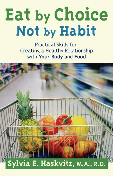 Eat by Choice, Not by Habit: Practical Skills for Creating a Healthy Relationship with Your Body and Food By: Sylvia Haskvitz, MA, RD