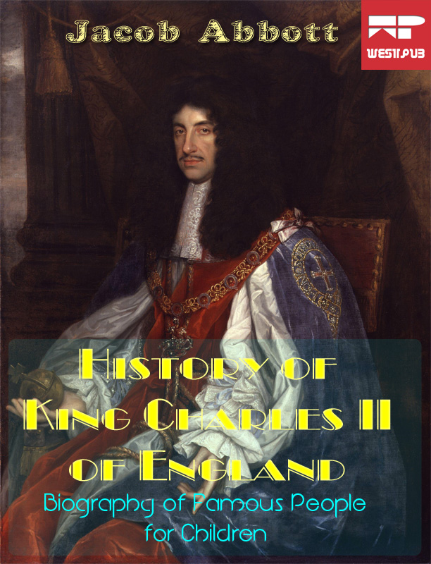 History of King Charles the Second of England By: Jacob Abbott
