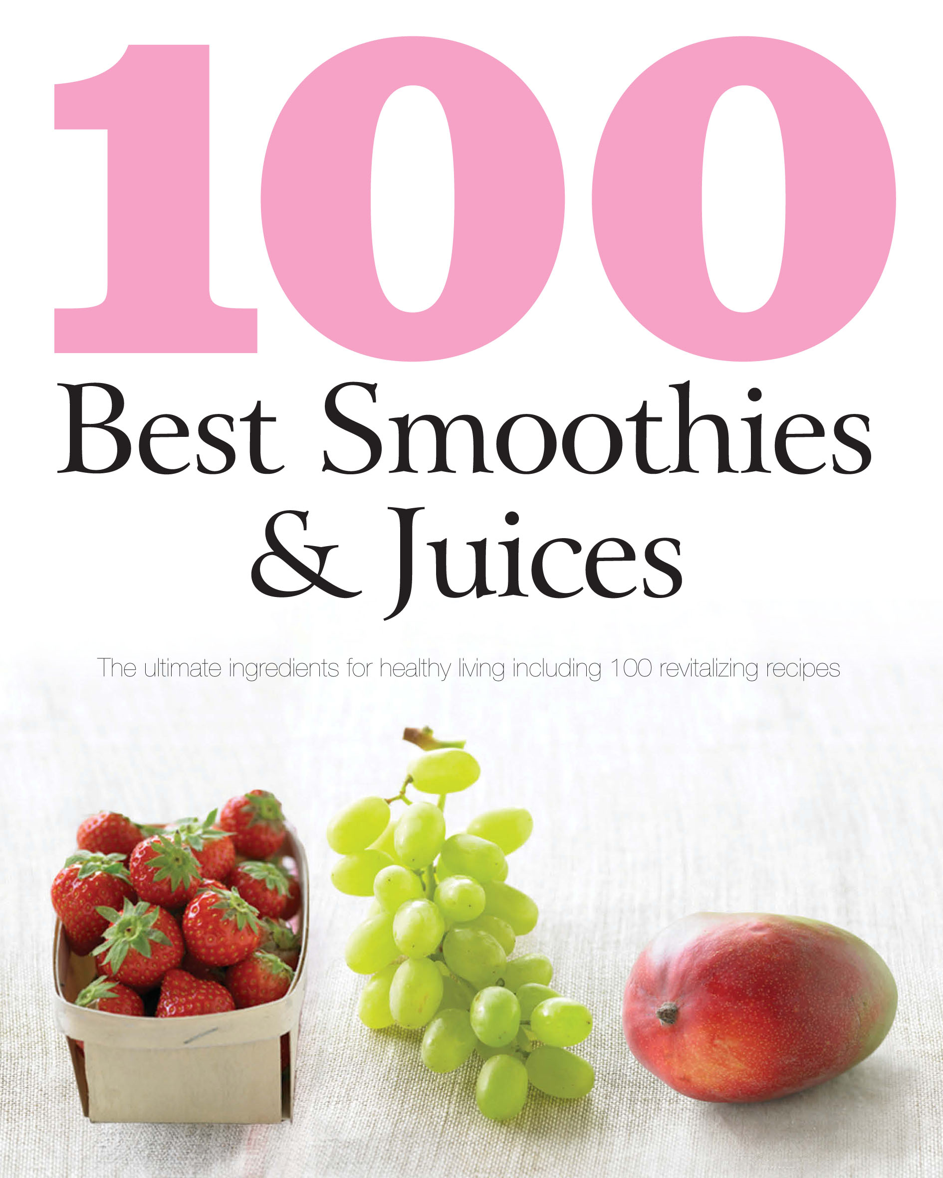 100 Best Smoothies & Juices The Ultimate Ingredients For Healthy Living Including 100 Revitalizing Recipes