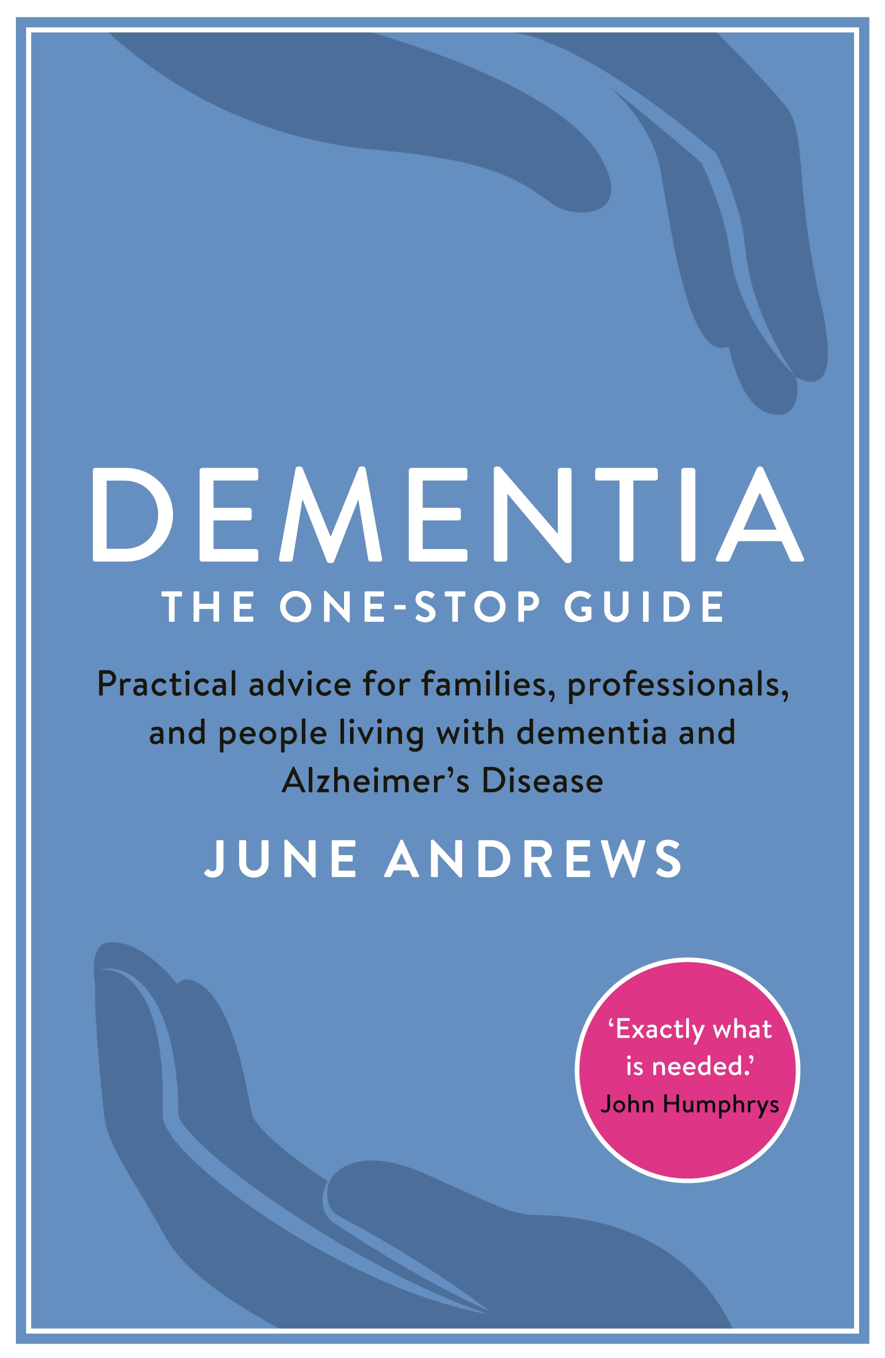 Dementia: The One-Stop Guide: Practical advice for families,  professionals,  and people living with dementia and Alzheimer?s Disease