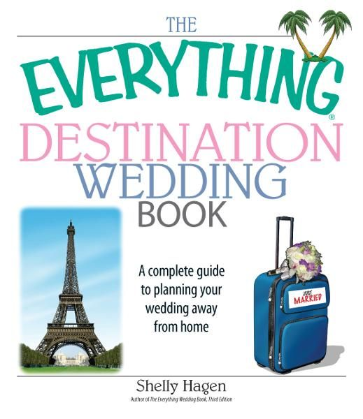 The Everything Destination Wedding Book: A Complete Guide to Planning Your Wedding Away from Home